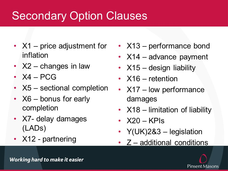 Secondary Option Clauses X1 – price adjustment for inflation X2 – changes in law X4 – PCG X5 – sectional completion X6 – bonus for early completion X7- delay damages (LADs) X12 - partnering X13 – performance bond X14 – advance payment X15 – design liability X16 – retention X17 – low performance damages X18 – limitation of liability X20 – KPIs Y(UK)2&3 – legislation Z – additional conditions