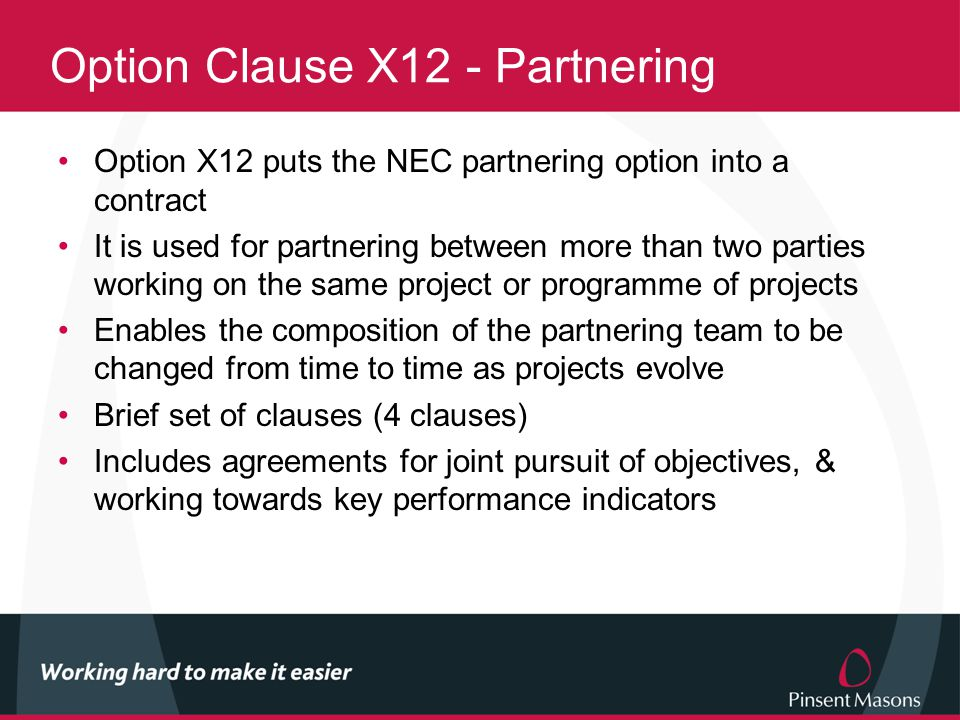 Option Clause X12 - Partnering Option X12 puts the NEC partnering option into a contract It is used for partnering between more than two parties working on the same project or programme of projects Enables the composition of the partnering team to be changed from time to time as projects evolve Brief set of clauses (4 clauses) Includes agreements for joint pursuit of objectives, & working towards key performance indicators