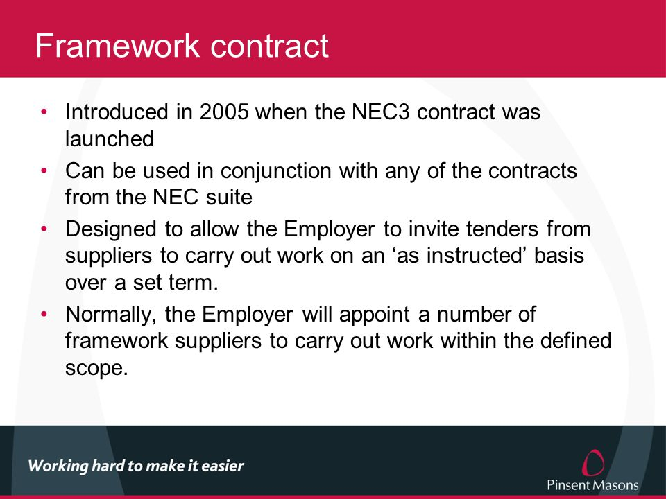 Framework contract Introduced in 2005 when the NEC3 contract was launched Can be used in conjunction with any of the contracts from the NEC suite Designed to allow the Employer to invite tenders from suppliers to carry out work on an 'as instructed' basis over a set term.