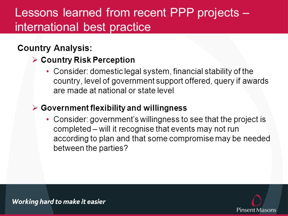Lessons learned from recent PPP projects – international best practice Country Analysis:  Country Risk Perception Consider: domestic legal system, financial stability of the country, level of government support offered, query if awards are made at national or state level  Government flexibility and willingness Consider: government's willingness to see that the project is completed – will it recognise that events may not run according to plan and that some compromise may be needed between the parties