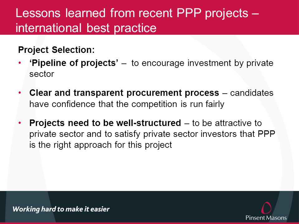 Lessons learned from recent PPP projects – international best practice Project Selection: 'Pipeline of projects' – to encourage investment by private sector Clear and transparent procurement process – candidates have confidence that the competition is run fairly Projects need to be well-structured – to be attractive to private sector and to satisfy private sector investors that PPP is the right approach for this project