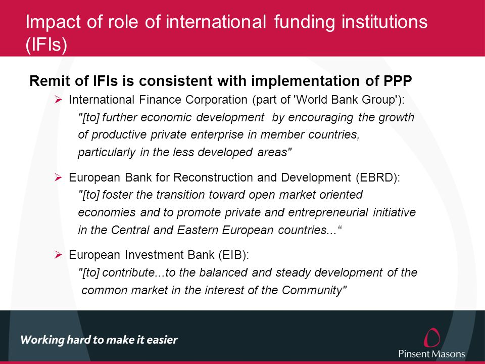 Impact of role of international funding institutions (IFIs) Remit of IFIs is consistent with implementation of PPP  International Finance Corporation (part of World Bank Group ): [to] further economic development by encouraging the growth of productive private enterprise in member countries, particularly in the less developed areas  European Bank for Reconstruction and Development (EBRD): [to] foster the transition toward open market oriented economies and to promote private and entrepreneurial initiative in the Central and Eastern European countries...  European Investment Bank (EIB): [to] contribute...to the balanced and steady development of the common market in the interest of the Community