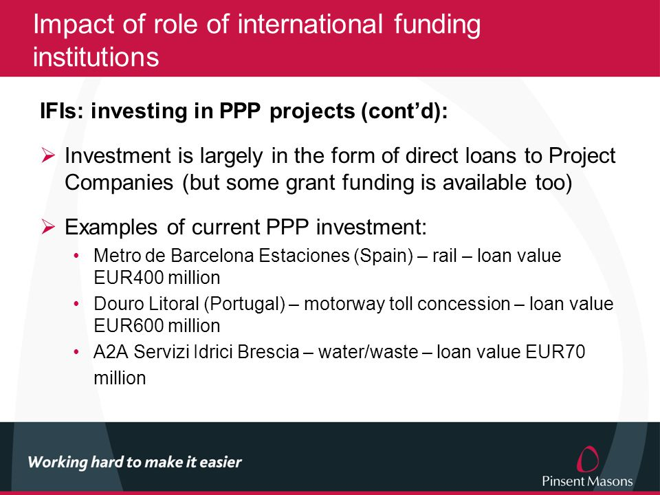 Impact of role of international funding institutions IFIs: investing in PPP projects (cont'd):  Investment is largely in the form of direct loans to Project Companies (but some grant funding is available too)  Examples of current PPP investment: Metro de Barcelona Estaciones (Spain) – rail – loan value EUR400 million Douro Litoral (Portugal) – motorway toll concession – loan value EUR600 million A2A Servizi Idrici Brescia – water/waste – loan value EUR70 million