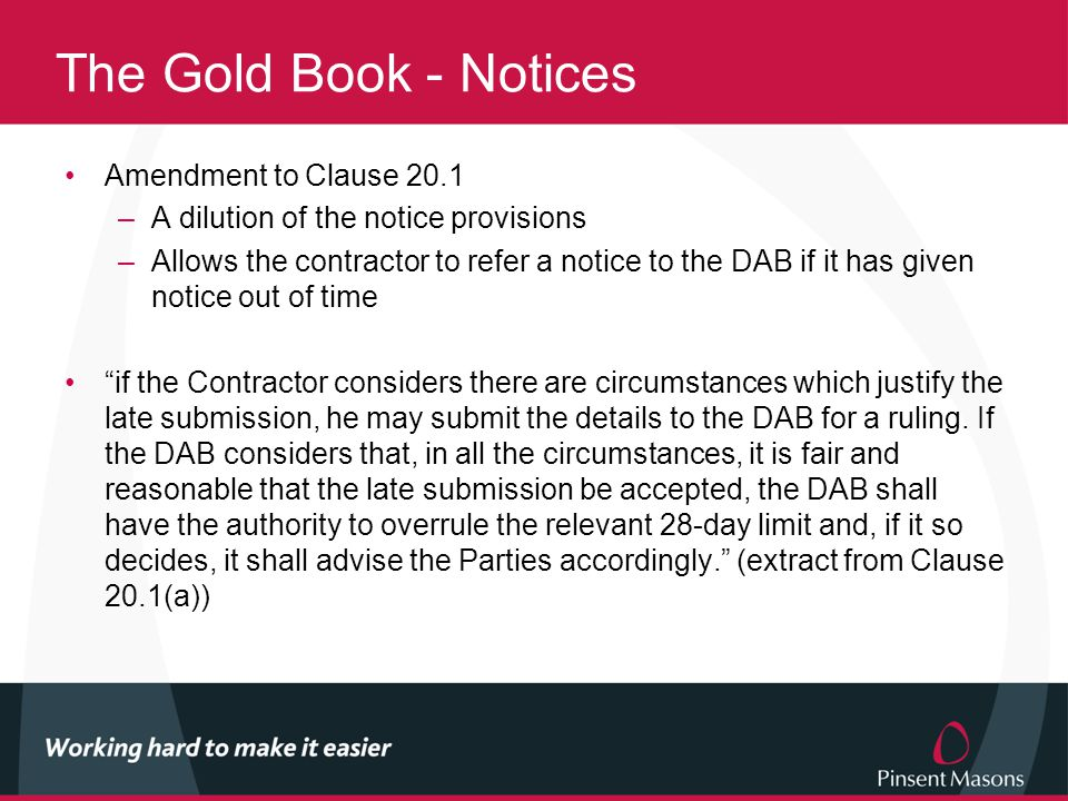 The Gold Book - Notices Amendment to Clause 20.1 –A dilution of the notice provisions –Allows the contractor to refer a notice to the DAB if it has given notice out of time if the Contractor considers there are circumstances which justify the late submission, he may submit the details to the DAB for a ruling.