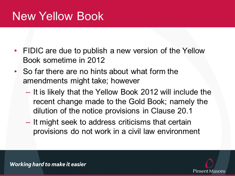 New Yellow Book FIDIC are due to publish a new version of the Yellow Book sometime in 2012 So far there are no hints about what form the amendments might take; however –It is likely that the Yellow Book 2012 will include the recent change made to the Gold Book; namely the dilution of the notice provisions in Clause 20.1 –It might seek to address criticisms that certain provisions do not work in a civil law environment