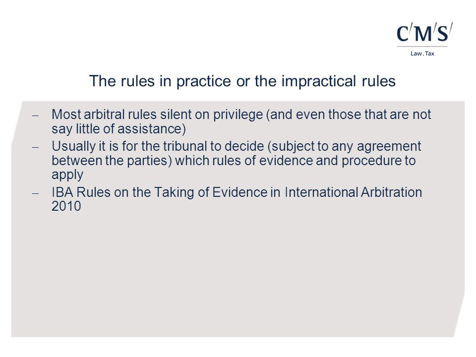 The rules in practice or the impractical rules  Most arbitral rules silent on privilege (and even those that are not say little of assistance)  Usually it is for the tribunal to decide (subject to any agreement between the parties) which rules of evidence and procedure to apply  IBA Rules on the Taking of Evidence in International Arbitration 2010