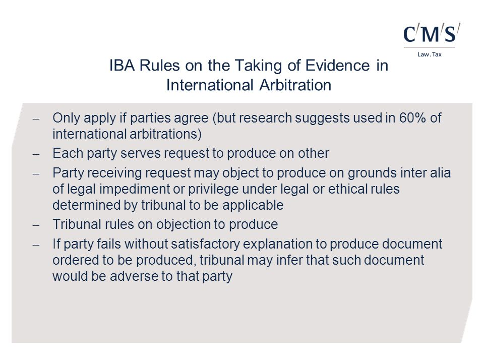 IBA Rules on the Taking of Evidence in International Arbitration  Only apply if parties agree (but research suggests used in 60% of international arbitrations)  Each party serves request to produce on other  Party receiving request may object to produce on grounds inter alia of legal impediment or privilege under legal or ethical rules determined by tribunal to be applicable  Tribunal rules on objection to produce  If party fails without satisfactory explanation to produce document ordered to be produced, tribunal may infer that such document would be adverse to that party