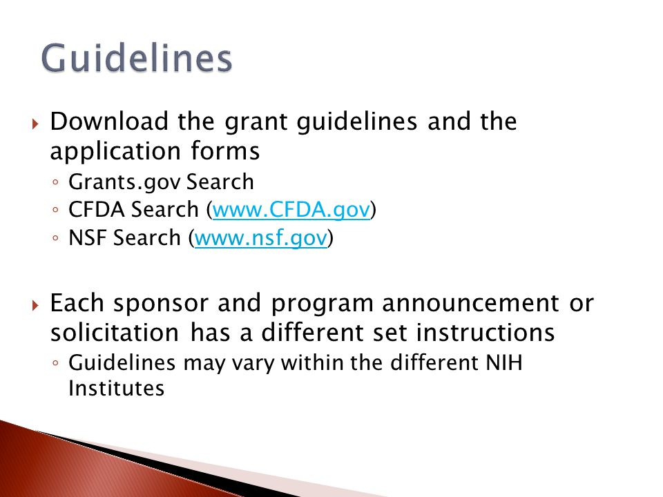  Download the grant guidelines and the application forms ◦ Grants.gov Search ◦ CFDA Search (www.CFDA.gov) ◦ NSF Search (www.nsf.gov)www.nsf.gov  Each sponsor and program announcement or solicitation has a different set instructions ◦ Guidelines may vary within the different NIH Institutes