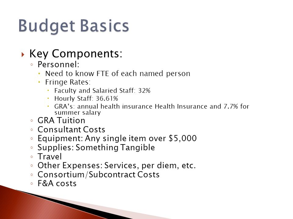  Key Components: ◦ Personnel:  Need to know FTE of each named person  Fringe Rates:  Faculty and Salaried Staff: 32%  Hourly Staff: 36.61%  GRA's: annual health insurance Health Insurance and 7.7% for summer salary ◦ GRA Tuition ◦ Consultant Costs ◦ Equipment: Any single item over $5,000 ◦ Supplies: Something Tangible ◦ Travel ◦ Other Expenses: Services, per diem, etc.