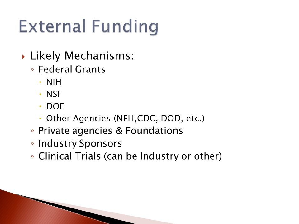  Likely Mechanisms: ◦ Federal Grants  NIH  NSF  DOE  Other Agencies (NEH,CDC, DOD, etc.) ◦ Private agencies & Foundations ◦ Industry Sponsors ◦ Clinical Trials (can be Industry or other)