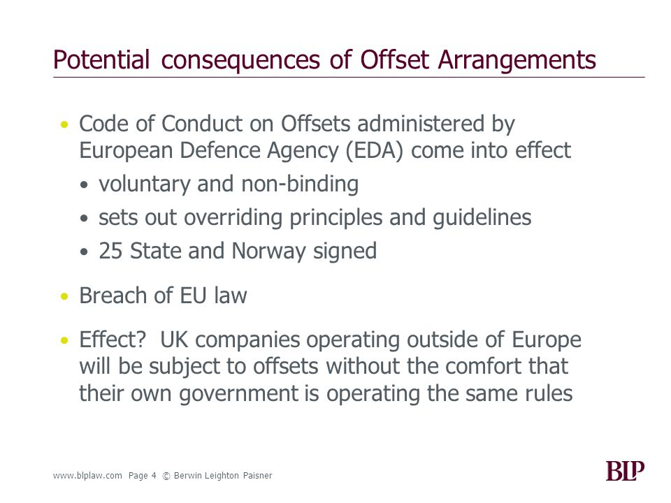 www.blplaw.com Page 4 © Berwin Leighton Paisner Potential consequences of Offset Arrangements Code of Conduct on Offsets administered by European Defence Agency (EDA) come into effect voluntary and non-binding sets out overriding principles and guidelines 25 State and Norway signed Breach of EU law Effect.