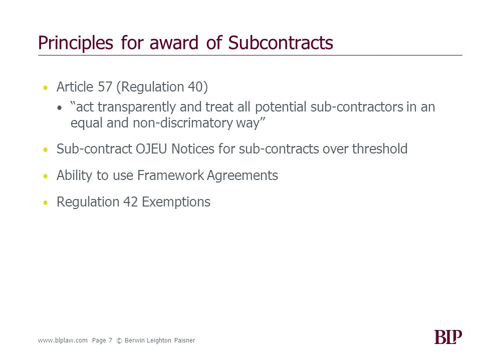 www.blplaw.com Page 7 © Berwin Leighton Paisner Principles for award of Subcontracts Article 57 (Regulation 40) act transparently and treat all potential sub-contractors in an equal and non-discrimatory way Sub-contract OJEU Notices for sub-contracts over threshold Ability to use Framework Agreements Regulation 42 Exemptions