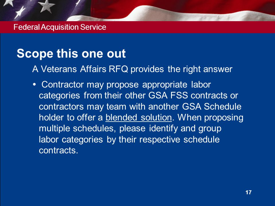 Federal Acquisition Service 17 Scope this one out A Veterans Affairs RFQ provides the right answer  Contractor may propose appropriate labor categories from their other GSA FSS contracts or contractors may team with another GSA Schedule holder to offer a blended solution.