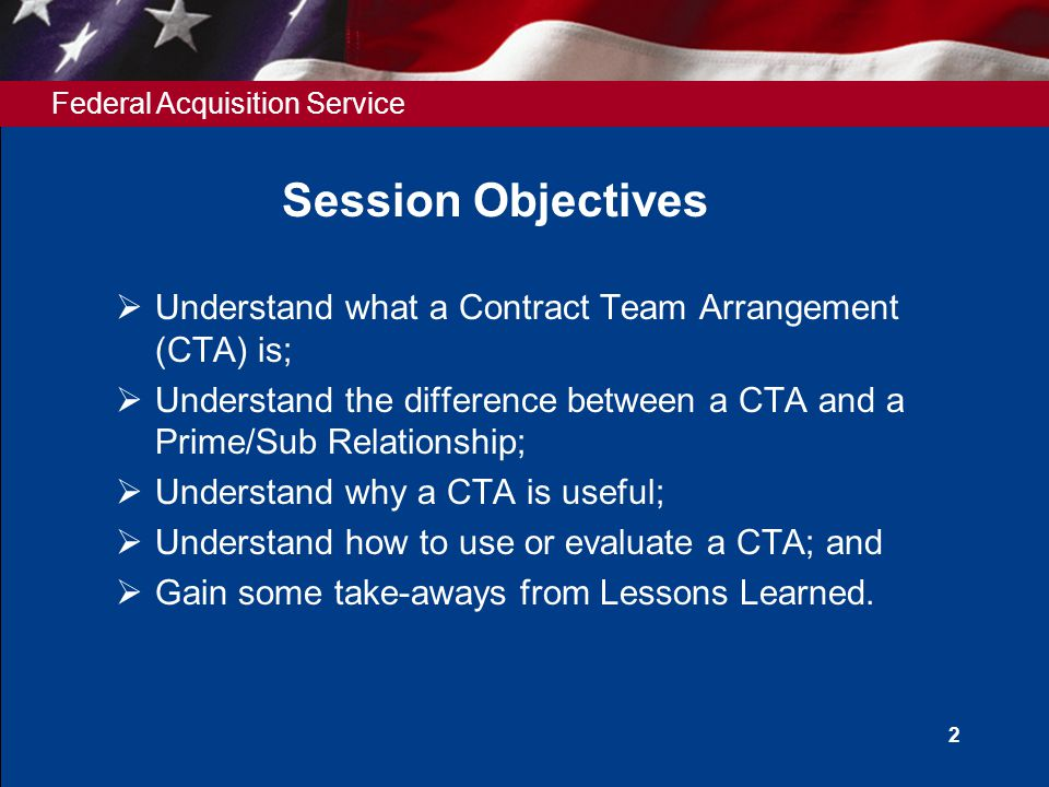 Federal Acquisition Service 2 Session Objectives  Understand what a Contract Team Arrangement (CTA) is;  Understand the difference between a CTA and a Prime/Sub Relationship;  Understand why a CTA is useful;  Understand how to use or evaluate a CTA; and  Gain some take-aways from Lessons Learned.