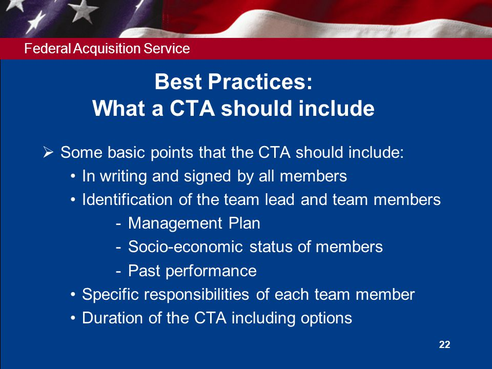 Federal Acquisition Service 22 Best Practices: What a CTA should include  Some basic points that the CTA should include: In writing and signed by all members Identification of the team lead and team members ­Management Plan ­Socio-economic status of members ­Past performance Specific responsibilities of each team member Duration of the CTA including options