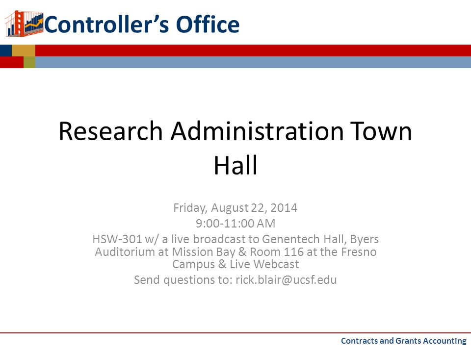 Controller's Office Research Administration Town Hall Friday, August 22, 2014 9:00-11:00 AM HSW-301 w/ a live broadcast to Genentech Hall, Byers Auditorium at Mission Bay & Room 116 at the Fresno Campus & Live Webcast Send questions to: rick.blair@ucsf.edu Contracts and Grants Accounting