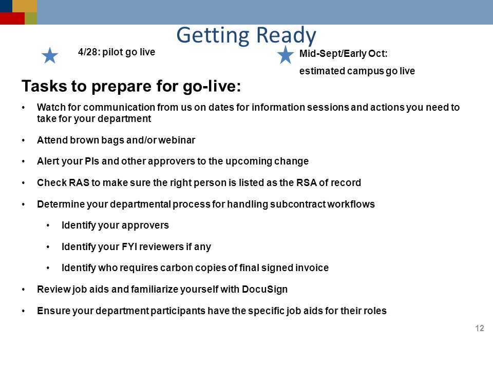 Getting Ready 4/28: pilot go live Mid-Sept/Early Oct: estimated campus go live 12 Tasks to prepare for go-live: Watch for communication from us on dates for information sessions and actions you need to take for your department Attend brown bags and/or webinar Alert your PIs and other approvers to the upcoming change Check RAS to make sure the right person is listed as the RSA of record Determine your departmental process for handling subcontract workflows Identify your approvers Identify your FYI reviewers if any Identify who requires carbon copies of final signed invoice Review job aids and familiarize yourself with DocuSign Ensure your department participants have the specific job aids for their roles