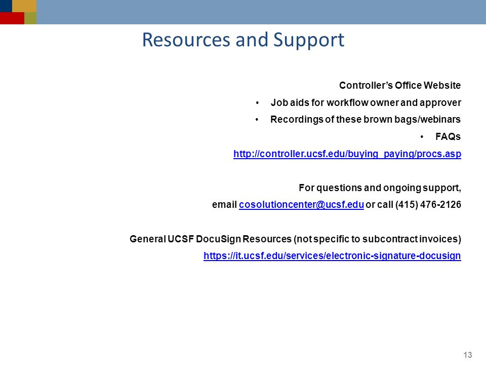 Resources and Support 13 Controller's Office Website Job aids for workflow owner and approver Recordings of these brown bags/webinars FAQs http://controller.ucsf.edu/buying_paying/procs.asp For questions and ongoing support, email cosolutioncenter@ucsf.edu or call (415) 476-2126cosolutioncenter@ucsf.edu General UCSF DocuSign Resources (not specific to subcontract invoices) https://it.ucsf.edu/services/electronic-signature-docusign