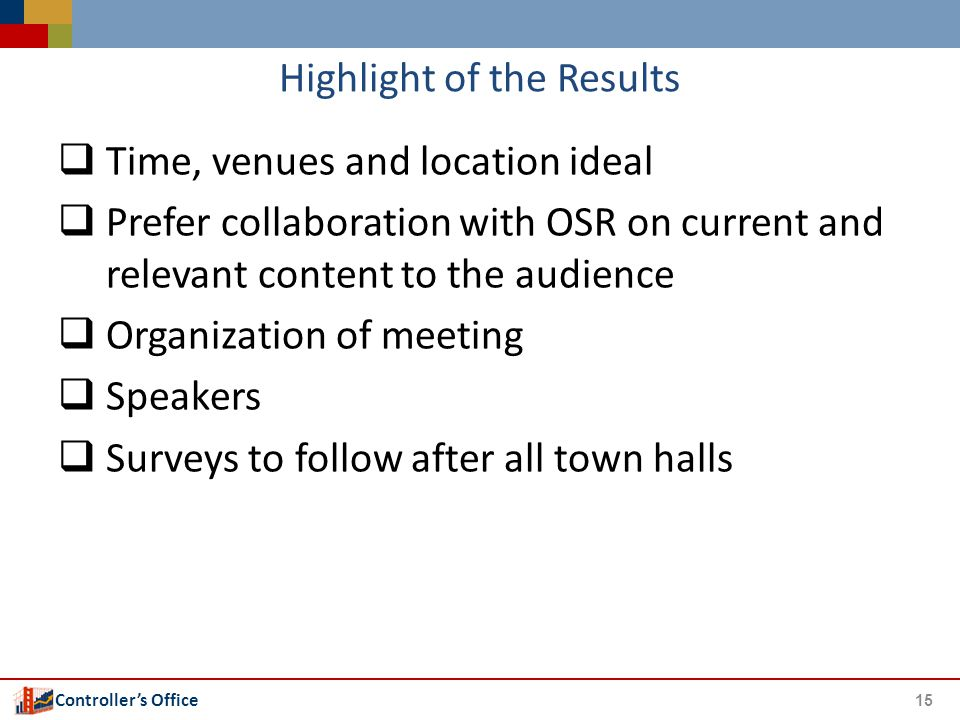 Controller's Office Highlight of the Results 15  Time, venues and location ideal  Prefer collaboration with OSR on current and relevant content to the audience  Organization of meeting  Speakers  Surveys to follow after all town halls