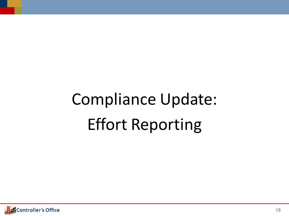 Controller's Office Compliance Update: Effort Reporting 16