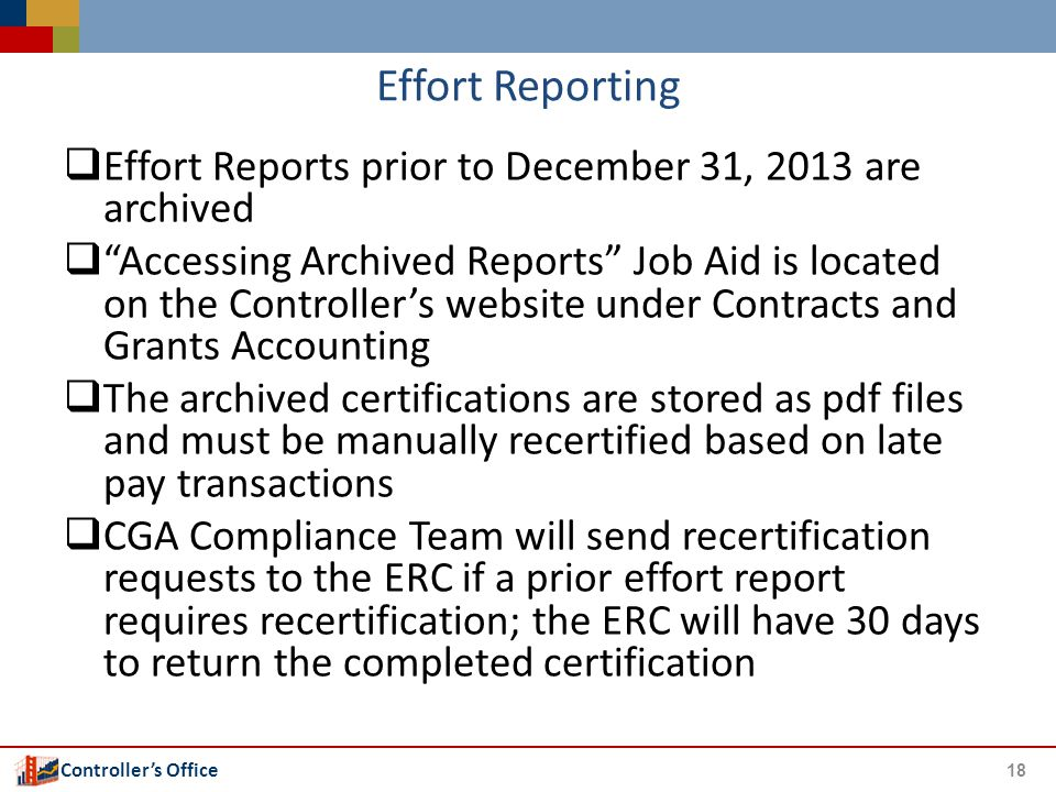Controller's Office Effort Reporting  Effort Reports prior to December 31, 2013 are archived  Accessing Archived Reports Job Aid is located on the Controller's website under Contracts and Grants Accounting  The archived certifications are stored as pdf files and must be manually recertified based on late pay transactions  CGA Compliance Team will send recertification requests to the ERC if a prior effort report requires recertification; the ERC will have 30 days to return the completed certification 18