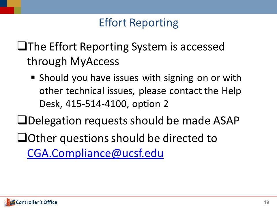Controller's Office Effort Reporting  The Effort Reporting System is accessed through MyAccess  Should you have issues with signing on or with other technical issues, please contact the Help Desk, 415-514-4100, option 2  Delegation requests should be made ASAP  Other questions should be directed to CGA.Compliance@ucsf.edu CGA.Compliance@ucsf.edu 19
