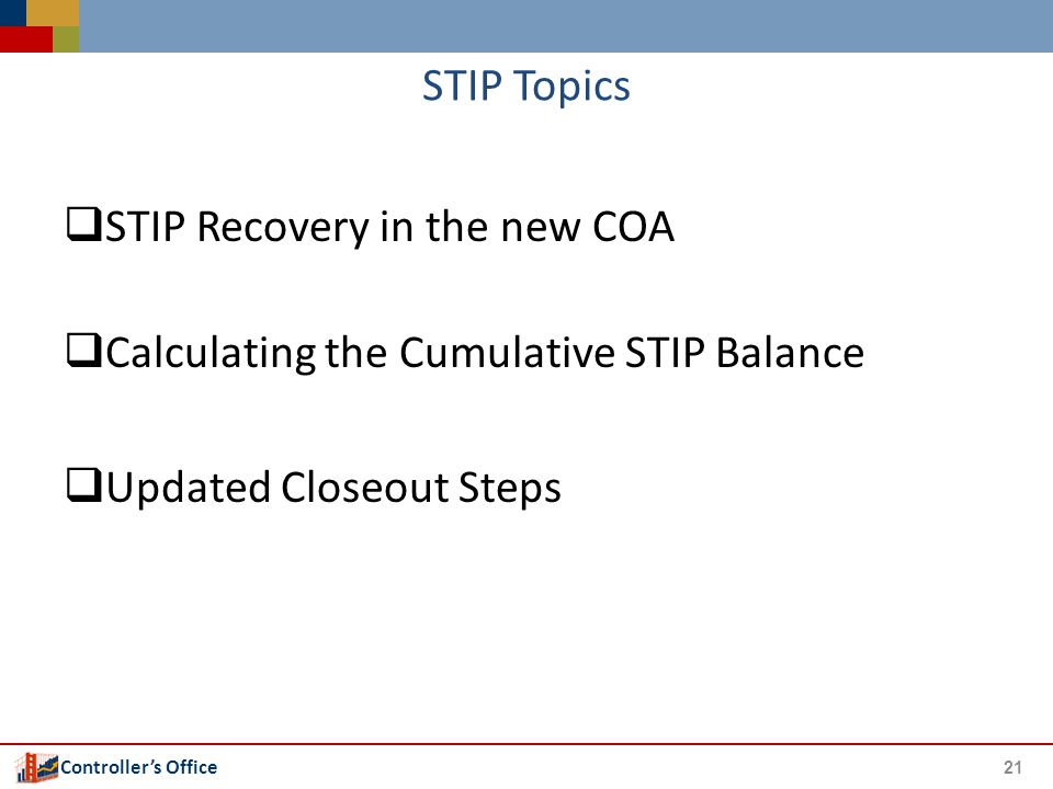 Controller's Office STIP Topics  STIP Recovery in the new COA  Calculating the Cumulative STIP Balance  Updated Closeout Steps 21