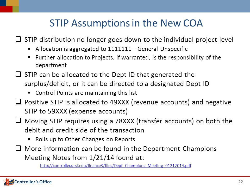 Controller's Office STIP Assumptions in the New COA  STIP distribution no longer goes down to the individual project level  Allocation is aggregated to 1111111 – General Unspecific  Further allocation to Projects, if warranted, is the responsibility of the department  STIP can be allocated to the Dept ID that generated the surplus/deficit, or it can be directed to a designated Dept ID  Control Points are maintaining this list  Positive STIP is allocated to 49XXX (revenue accounts) and negative STIP to 59XXX (expense accounts)  Moving STIP requires using a 78XXX (transfer accounts) on both the debit and credit side of the transaction  Rolls up to Other Changes on Reports  More information can be found in the Department Champions Meeting Notes from 1/21/14 found at: http://controller.ucsf.edu/finance3/files/Dept_Champions_Meeting_01212014.pdf 22