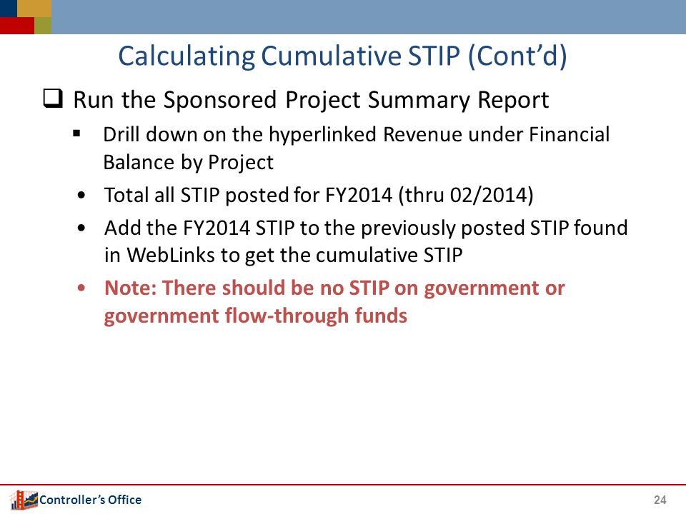 Controller's Office Calculating Cumulative STIP (Cont'd)  Run the Sponsored Project Summary Report  Drill down on the hyperlinked Revenue under Fina