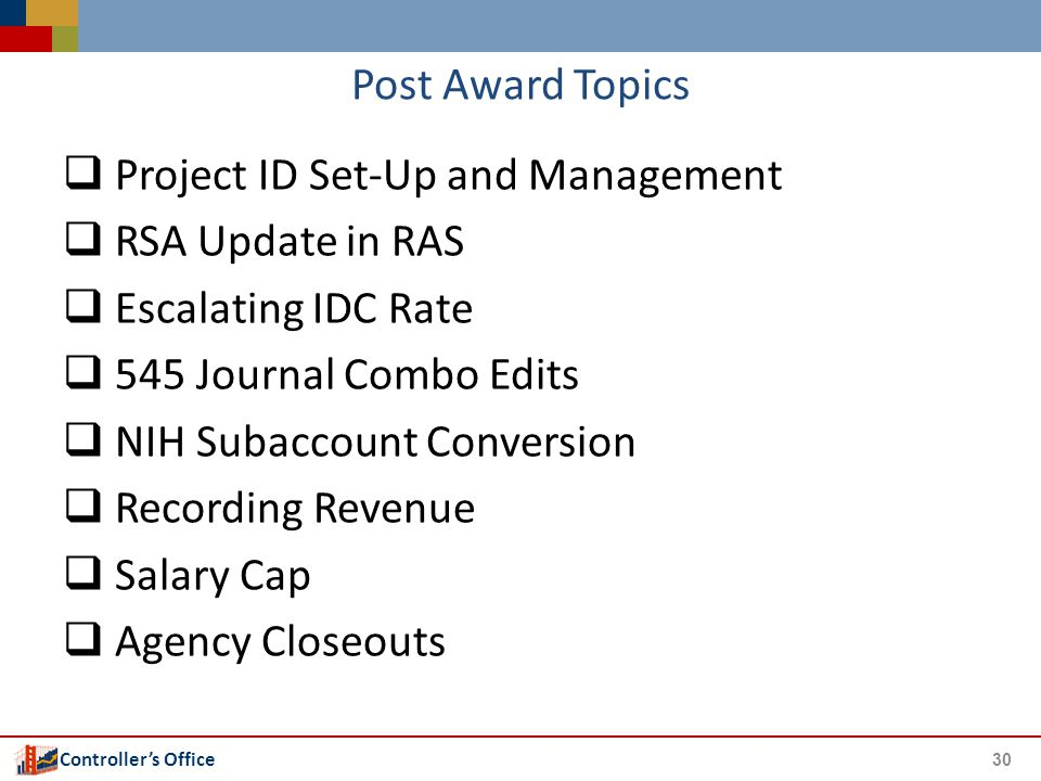 Controller's Office Post Award Topics  Project ID Set-Up and Management  RSA Update in RAS  Escalating IDC Rate  545 Journal Combo Edits  NIH Sub