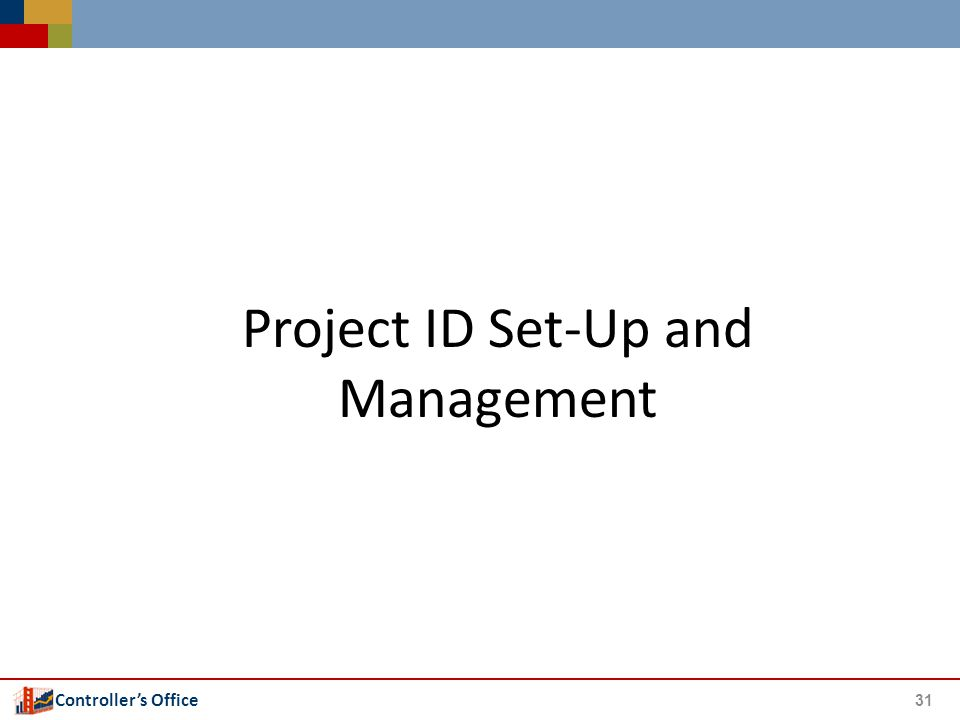 Controller's Office Project ID Set-Up and Management 31