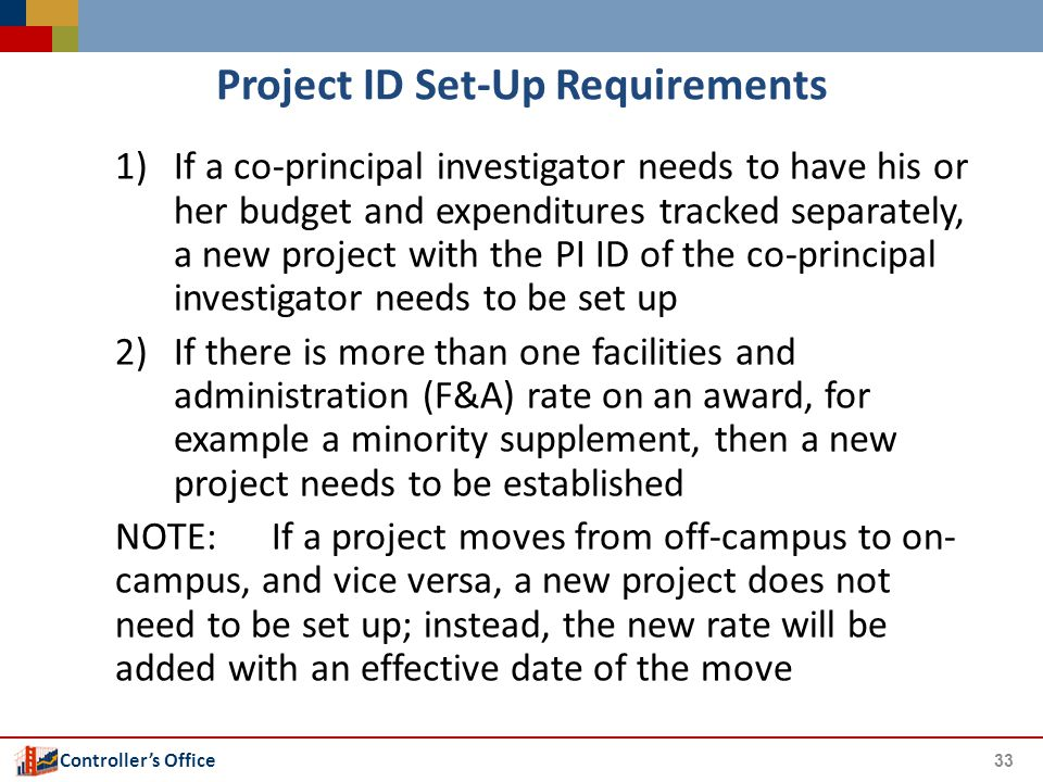 Controller's Office Project ID Set-Up Requirements 1)If a co-principal investigator needs to have his or her budget and expenditures tracked separately, a new project with the PI ID of the co-principal investigator needs to be set up 2)If there is more than one facilities and administration (F&A) rate on an award, for example a minority supplement, then a new project needs to be established NOTE:If a project moves from off-campus to on- campus, and vice versa, a new project does not need to be set up; instead, the new rate will be added with an effective date of the move 33
