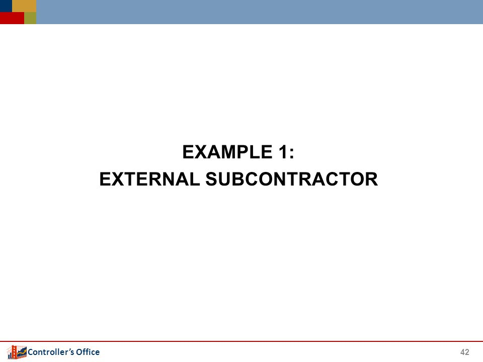 Controller's Office 42 EXAMPLE 1: EXTERNAL SUBCONTRACTOR