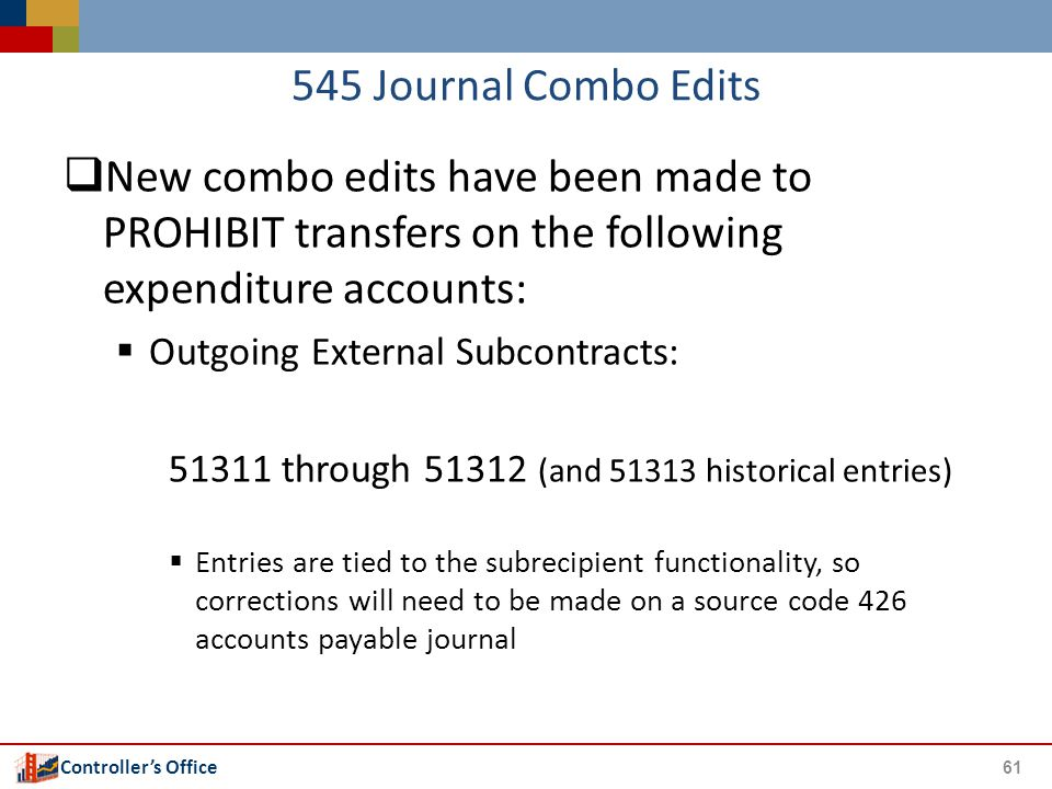 Controller's Office 545 Journal Combo Edits  New combo edits have been made to PROHIBIT transfers on the following expenditure accounts:  Outgoing External Subcontracts: 51311 through 51312 (and 51313 historical entries)  Entries are tied to the subrecipient functionality, so corrections will need to be made on a source code 426 accounts payable journal 61
