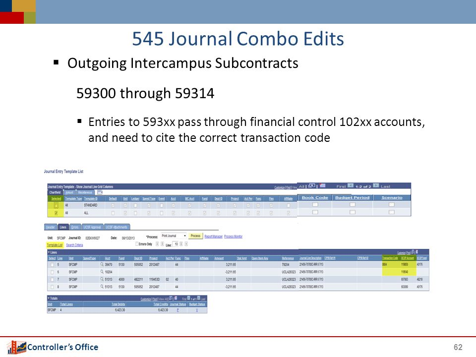 Controller's Office 545 Journal Combo Edits  Outgoing Intercampus Subcontracts 59300 through 59314  Entries to 593xx pass through financial control 102xx accounts, and need to cite the correct transaction code 62