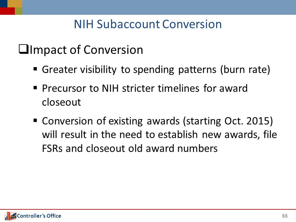 Controller's Office NIH Subaccount Conversion  Impact of Conversion  Greater visibility to spending patterns (burn rate)  Precursor to NIH stricter