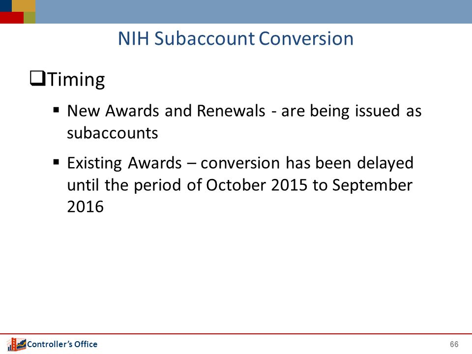 Controller's Office NIH Subaccount Conversion  Timing  New Awards and Renewals - are being issued as subaccounts  Existing Awards – conversion has been delayed until the period of October 2015 to September 2016 66