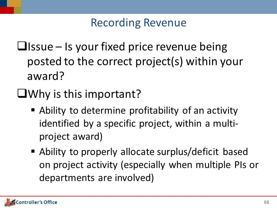 Controller's Office Recording Revenue  Issue – Is your fixed price revenue being posted to the correct project(s) within your award?  Why is this im