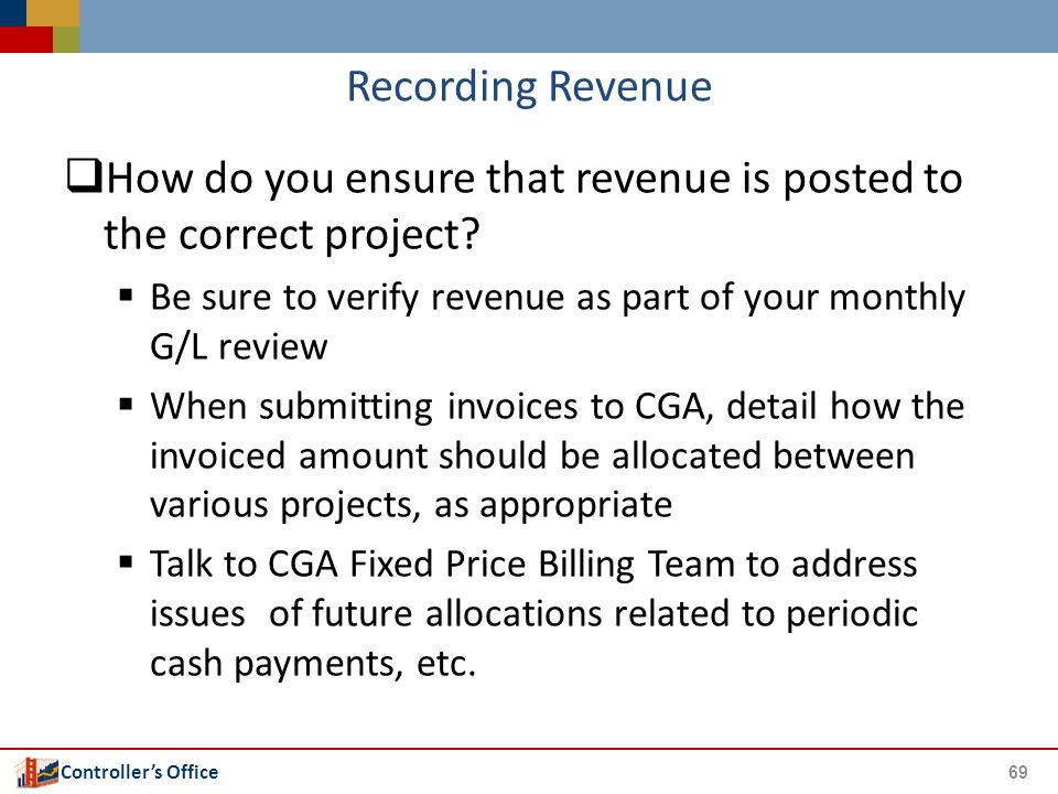 Controller's Office Recording Revenue  How do you ensure that revenue is posted to the correct project?  Be sure to verify revenue as part of your m