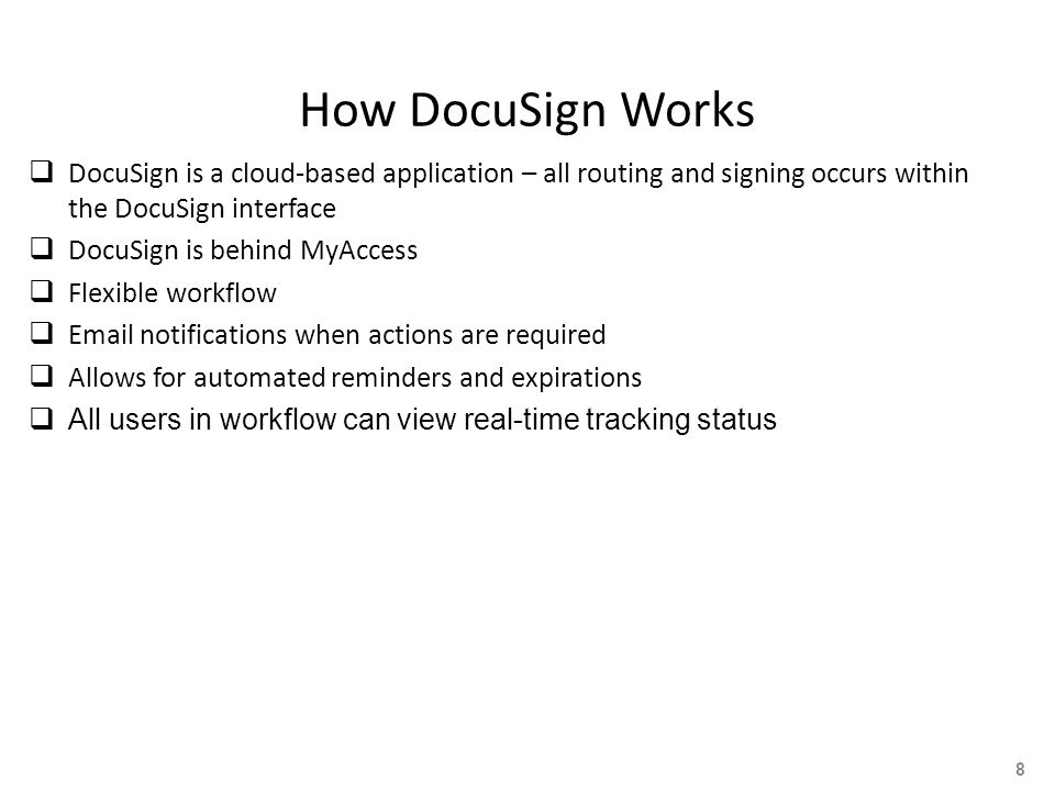 How DocuSign Works  DocuSign is a cloud-based application – all routing and signing occurs within the DocuSign interface  DocuSign is behind MyAccess  Flexible workflow  Email notifications when actions are required  Allows for automated reminders and expirations  All users in workflow can view real-time tracking status 8