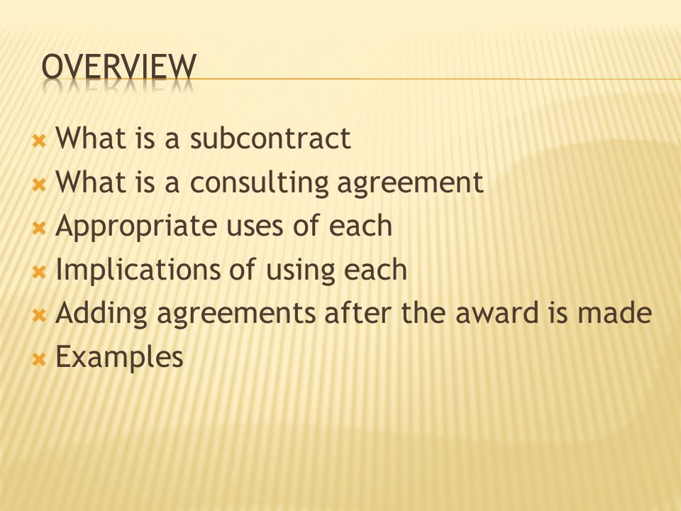  What is a subcontract  What is a consulting agreement  Appropriate uses of each  Implications of using each  Adding agreements after the award is made  Examples