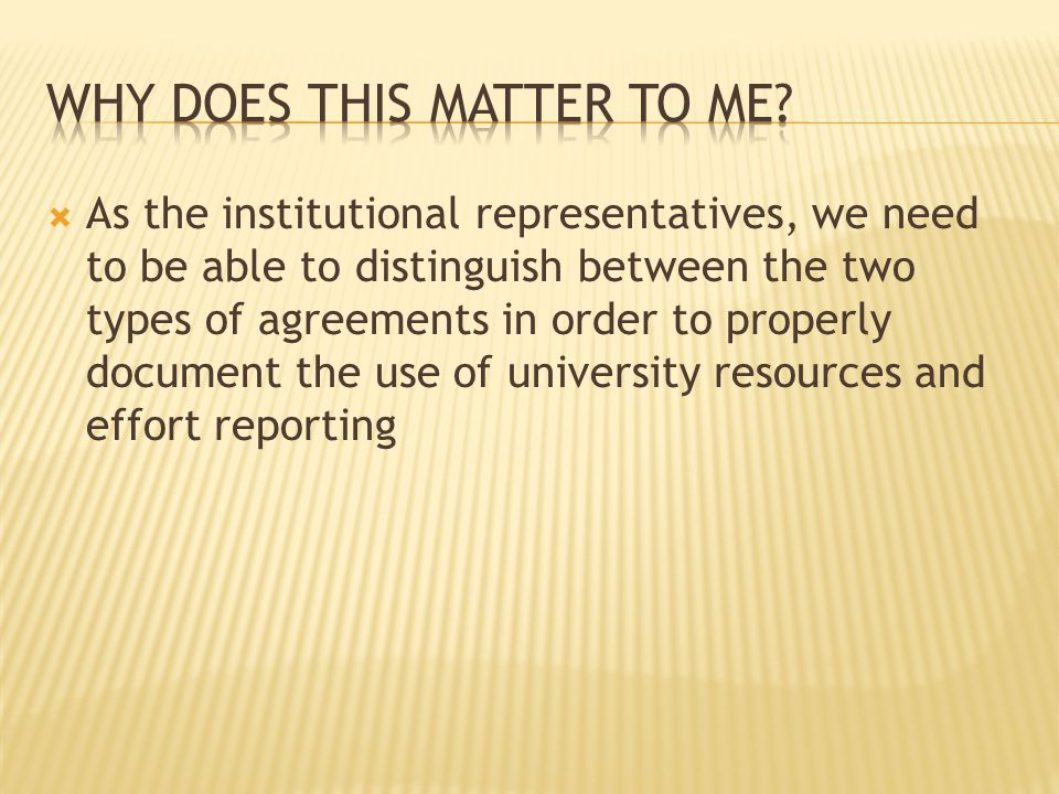  As the institutional representatives, we need to be able to distinguish between the two types of agreements in order to properly document the use of university resources and effort reporting