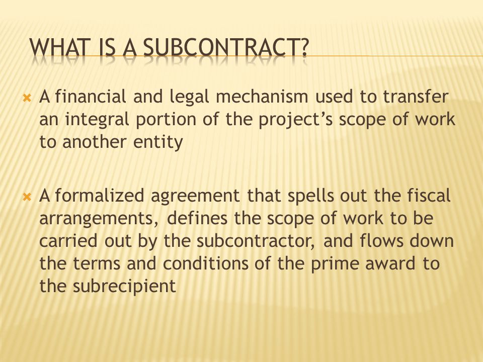  A financial and legal mechanism used to transfer an integral portion of the project's scope of work to another entity  A formalized agreement that spells out the fiscal arrangements, defines the scope of work to be carried out by the subcontractor, and flows down the terms and conditions of the prime award to the subrecipient