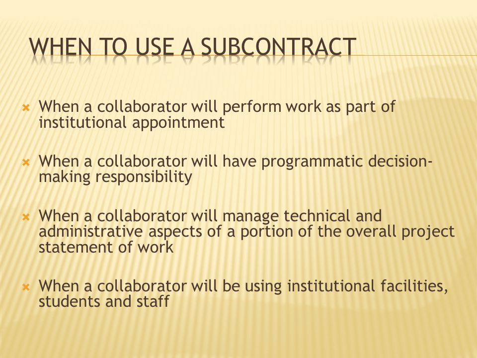  When a collaborator will perform work as part of institutional appointment  When a collaborator will have programmatic decision- making responsibility  When a collaborator will manage technical and administrative aspects of a portion of the overall project statement of work  When a collaborator will be using institutional facilities, students and staff