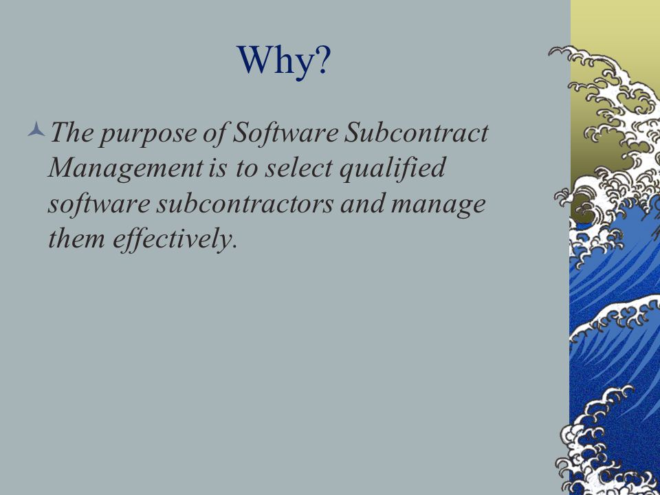 Why? The purpose of Software Subcontract Management is to select qualified software subcontractors and manage them effectively.