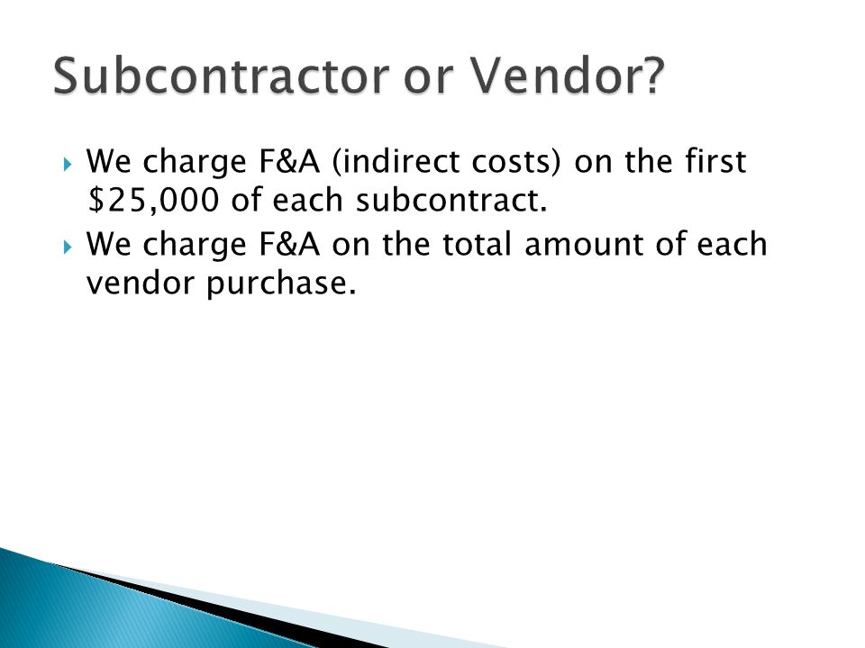  We charge F&A (indirect costs) on the first $25,000 of each subcontract.