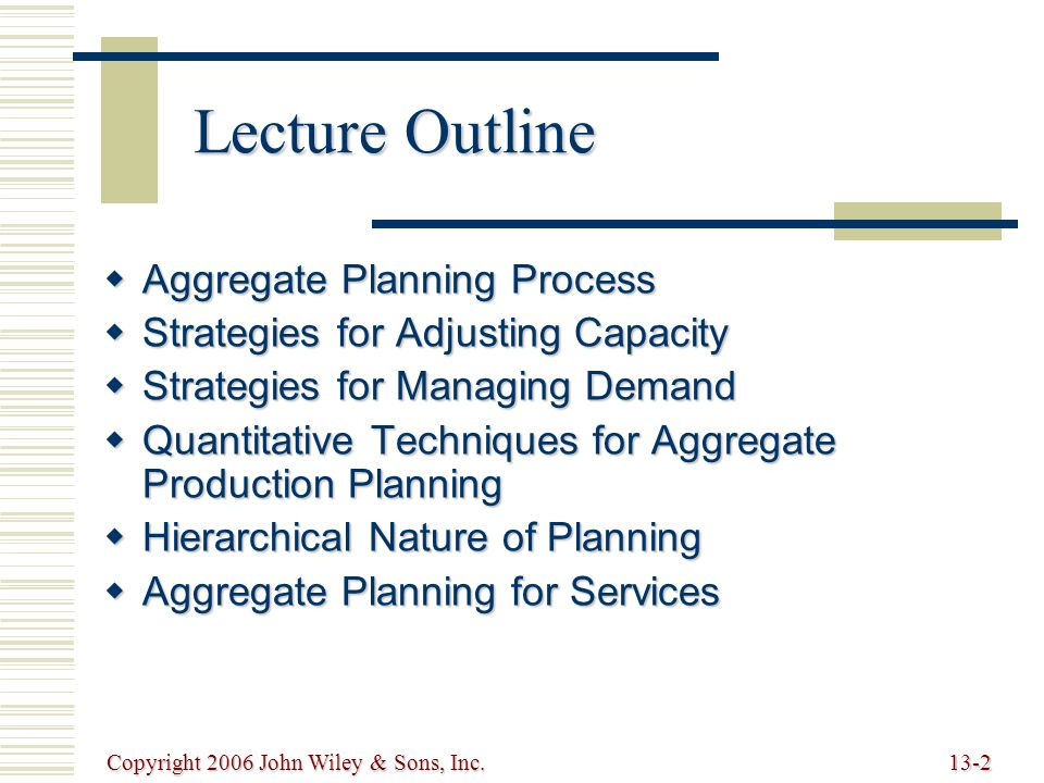 Copyright 2006 John Wiley & Sons, Inc.13-2 Lecture Outline  Aggregate Planning Process  Strategies for Adjusting Capacity  Strategies for Managing Demand  Quantitative Techniques for Aggregate Production Planning  Hierarchical Nature of Planning  Aggregate Planning for Services