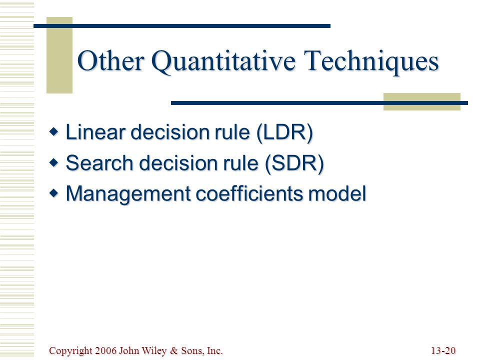Copyright 2006 John Wiley & Sons, Inc.13-20 Other Quantitative Techniques  Linear decision rule (LDR)  Search decision rule (SDR)  Management coefficients model