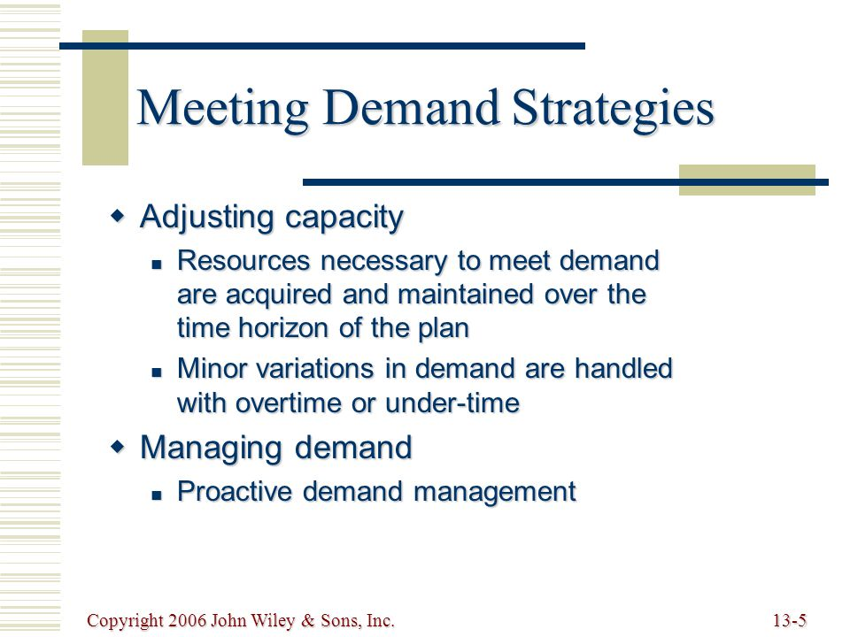 Copyright 2006 John Wiley & Sons, Inc.13-6 Strategies for Adjusting Capacity  Level production Producing at a constant rate and using inventory to absorb fluctuations in demand Producing at a constant rate and using inventory to absorb fluctuations in demand  Chase demand Hiring and firing workers to match demand Hiring and firing workers to match demand  Peak demand Maintaining resources for high-demand levels Maintaining resources for high-demand levels  Overtime and under-time Increasing or decreasing working hours Increasing or decreasing working hours  Subcontracting Let outside companies complete the work Let outside companies complete the work  Part-time workers Hiring part time workers to complete the work Hiring part time workers to complete the work  Backordering Providing the service or product at a later time period Providing the service or product at a later time period