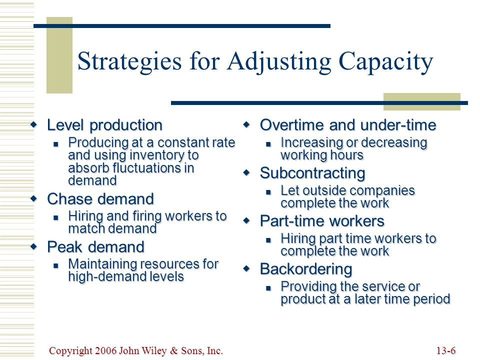 Copyright 2006 John Wiley & Sons, Inc.13-6 Strategies for Adjusting Capacity  Level production Producing at a constant rate and using inventory to absorb fluctuations in demand Producing at a constant rate and using inventory to absorb fluctuations in demand  Chase demand Hiring and firing workers to match demand Hiring and firing workers to match demand  Peak demand Maintaining resources for high-demand levels Maintaining resources for high-demand levels  Overtime and under-time Increasing or decreasing working hours Increasing or decreasing working hours  Subcontracting Let outside companies complete the work Let outside companies complete the work  Part-time workers Hiring part time workers to complete the work Hiring part time workers to complete the work  Backordering Providing the service or product at a later time period Providing the service or product at a later time period
